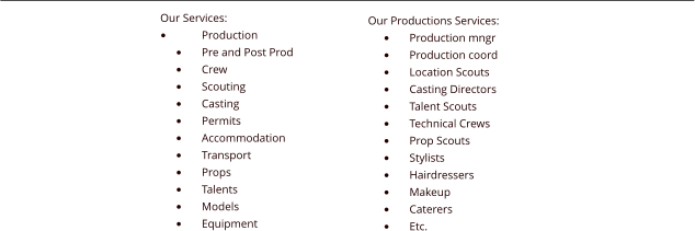 Our Services: •	Production •	Pre and Post Prod •	Crew •	Scouting •	Casting •	Permits •	Accommodation •	Transport •	Props •	Talents •	Models •	Equipment Our Productions Services: •	Production mngr •	Production coord •	Location Scouts •	Casting Directors •	Talent Scouts •	Technical Crews •	Prop Scouts •	Stylists •	Hairdressers •	Makeup •	Caterers •	Etc.
